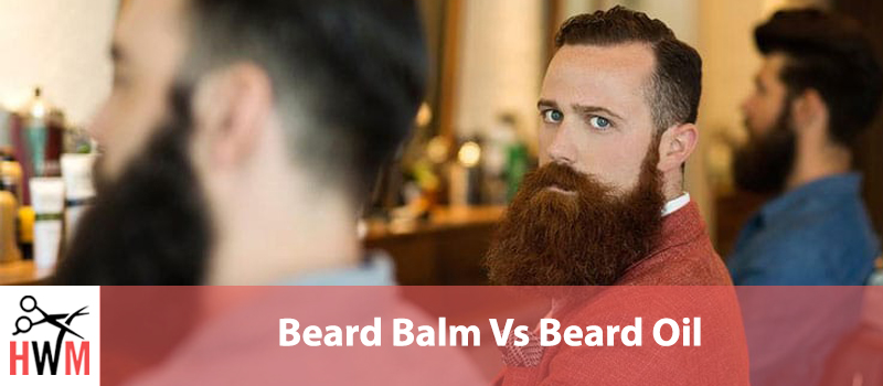 Beard Balm Vs Beard Oil: What's the difference and which one to use?