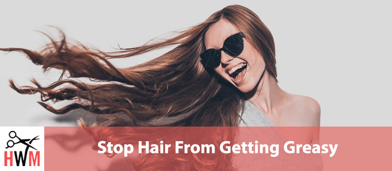 Stop Hair From Getting Greasy – How to Fix It Permanently